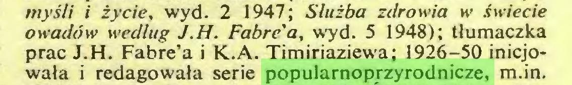 (...) myśli i życie, wyd. 2 1947; Służba zdrowia w świecie owadów według J.H. Fabre'a, wyd. 5 1948); tłumaczka prac J.H. Fabre'a i K.A. Timiriaziewa; 1926-50 inicjowała i redagowała serie popularnoprzyrodnicze, m.in...