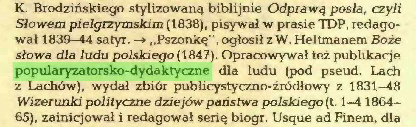 """(...) K. Brodzińskiego stylizowaną biblijnie Odprawą posła, czyli Słowem pielgrzymskim (1838), pisywał w prasie TDP, redagował 1839—44 satyr. —*■ """"Pszonkę"""",ogłosiłzW. Heltmanem Boże słowa dla ludu polskiego (1847). Opracowywał też publikacje popularyzatorsko-dydaktyczne dla ludu (pod pseud. Lach z Lachów), wydał zbiór publicystyczno-źródłowy z 1831—48 Wizerunki polityczne dziejów państwa polskiego (t. 1—4 186465), zainicjował i redagował serię biogr. Usque ad Finem, dla..."""