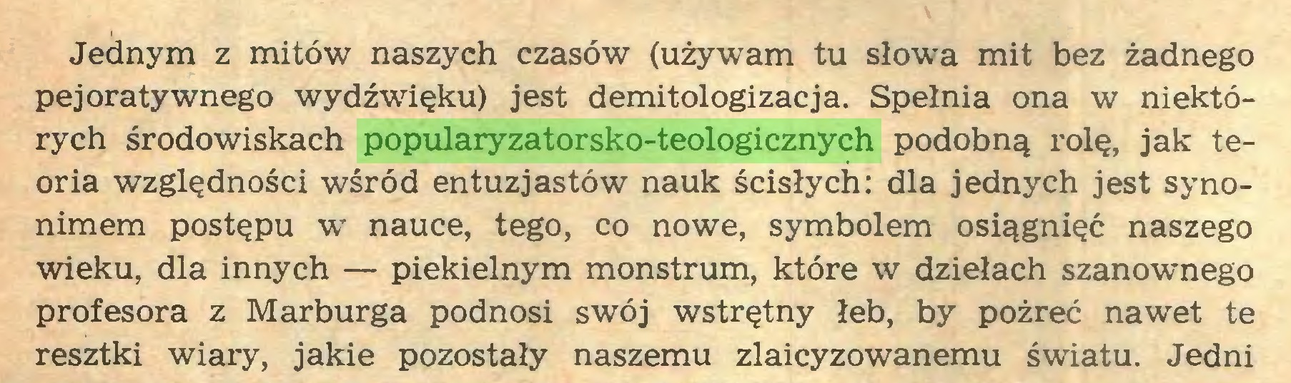 (...) Jednym z mitów naszych czasów (używam tu słowa mit bez żadnego pejoratywnego wydźwięku) jest demitologizacja. Spełnia ona w niektórych środowiskach popularyzatorsko-teologicznych podobną rolę, jak teoria względności wśród entuzjastów nauk ścisłych: dla jednych jest synonimem postępu w nauce, tego, co nowe, symbolem osiągnięć naszego wieku, dla innych — piekielnym monstrum, które w dziełach szanownego profesora z Marburga podnosi swój wstrętny łeb, by pożreć nawet te resztki wiary, jakie pozostały naszemu zlaicyzowanemu światu. Jedni...