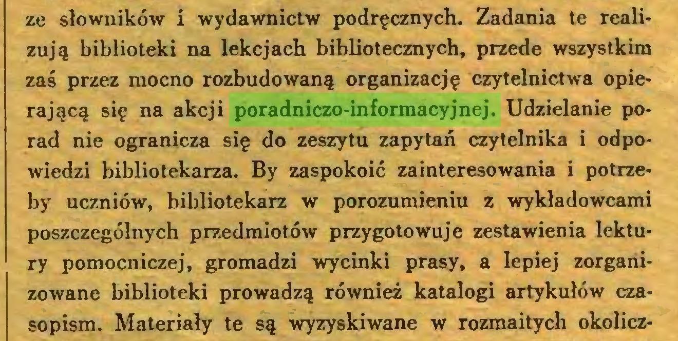 (...) ze słowników i wydawnictw podręcznych. Zadania te realizują biblioteki na lekcjach bibliotecznych, przede wszystkim zaś przez mocno rozbudowaną organizację czytelnictwa opierającą się na akcji poradniczo-informacyjnej. Udzielanie porad nie ogranicza się do zeszytu zapytań czytelnika i odpowiedzi bibliotekarza. By zaspokoić zainteresowania i potrzeby uczniów, bibliotekarz w porozumieniu z wykładowcami poszczególnych przedmiotów przygotowuje zestawienia lektury pomocniczej, gromadzi wycinki prasy, a lepiej zorganizowane biblioteki prowadzą również katalogi artykułów czasopism. Materiały te są wyzyskiwane w rozmaitych okolicz...