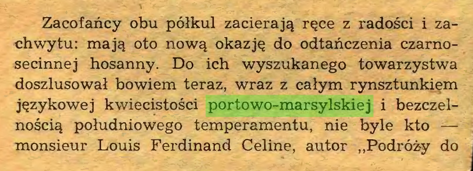 """(...) Zacofańcy obu półkul zacierają ręce z radości i zachwytu: mają oto nową okazję do odtańczenia czarnosecinnej hosanny. Do ich wyszukanego towarzystwa doszlusował bowiem teraz, wraz z całym rynsztunkiem językowej kwiecistości portowo-marsylskiej i bezczelnością południowego temperamentu, nie byle kto — monsieur Louis Ferdinand Celine, autor """"Podróży do..."""