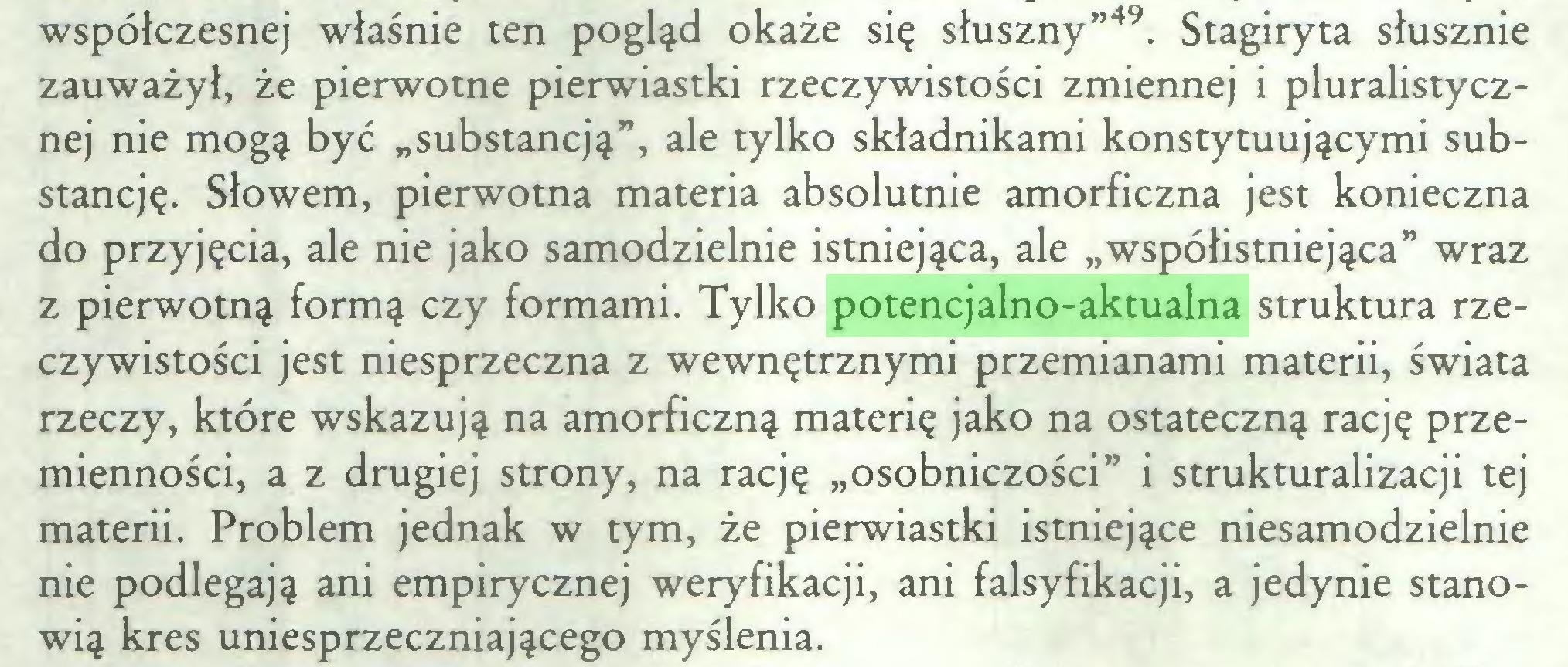 """(...) współczesnej właśnie ten pogląd okaże się słuszny""""49. Stagiryta słusznie zauważył, że pierwotne pierwiastki rzeczywistości zmiennej i pluralistycznej nie mogą być """"substancją"""", ale tylko składnikami konstytuującymi substancję. Słowem, pierwotna materia absolutnie amorficzna jest konieczna do przyjęcia, ale nie jako samodzielnie istniejąca, ale """"współistniejąca"""" wraz z pierwotną formą czy formami. Tylko potencjalno-aktualna struktura rzeczywistości jest niesprzeczna z wewnętrznymi przemianami materii, świata rzeczy, które wskazują na amorficzną materię jako na ostateczną rację przemienności, a z drugiej strony, na rację """"osobniczości"""" i strukturalizacji tej materii. Problem jednak w tym, że pierwiastki istniejące niesamodzielnie nie podlegają ani empirycznej weryfikacji, ani falsyfikacji, a jedynie stanowią kres uniesprzeczniającego myślenia..."""