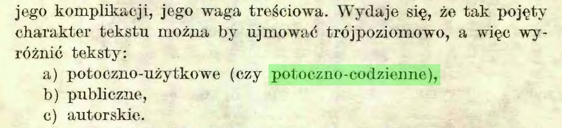 (...) jego komplikacji, jego waga treściowa. Wydaje się, że tak pojęty charakter tekstu można by ujmować trój poziomowo, a więc wyróżnić teksty: a) potoczno-użytkowe (czy potoczno-codzienne), b) publiczne, c) autorskie...