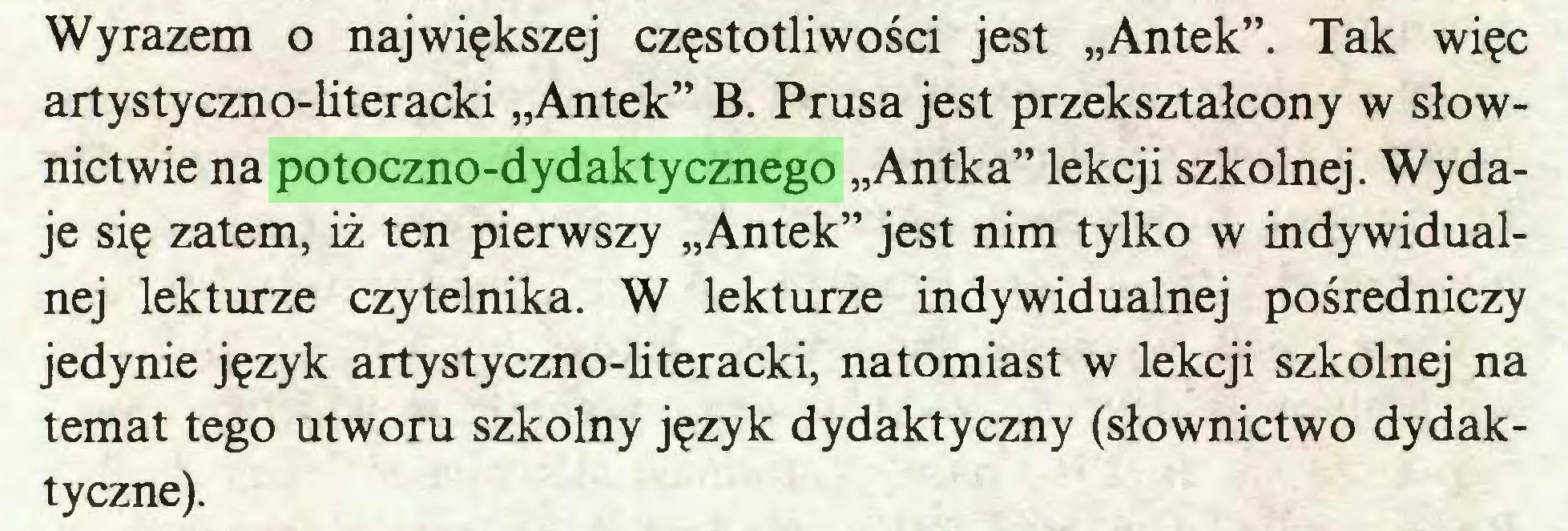 """(...) Wyrazem o największej częstotliwości jest """"Antek"""". Tak więc artystyczno-literacki """"Antek"""" B. Prusa jest przekształcony w słownictwie na potoczno-dydaktycznego """"Antka"""" lekcji szkolnej. Wydaje się zatem, iż ten pierwszy """"Antek"""" jest nim tylko w indywidualnej lekturze czytelnika. W lekturze indywidualnej pośredniczy jedynie język artystyczno-literacki, natomiast w lekcji szkolnej na temat tego utworu szkolny język dydaktyczny (słownictwo dydaktyczne)..."""