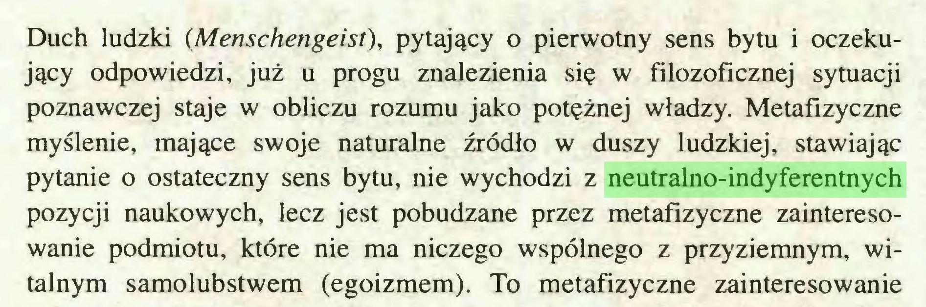 (...) Duch ludzki (Menschengeist), pytający o pierwotny sens bytu i oczekujący odpowiedzi, już u progu znalezienia się w filozoficznej sytuacji poznawczej staje w obliczu rozumu jako potężnej władzy. Metafizyczne myślenie, mające swoje naturalne źródło w duszy ludzkiej, stawiając pytanie o ostateczny sens bytu, nie wychodzi z neutralno-indyferentnych pozycji naukowych, lecz jest pobudzane przez metafizyczne zainteresowanie podmiotu, które nie ma niczego wspólnego z przyziemnym, witalnym samolubstwem (egoizmem). To metafizyczne zainteresowanie...