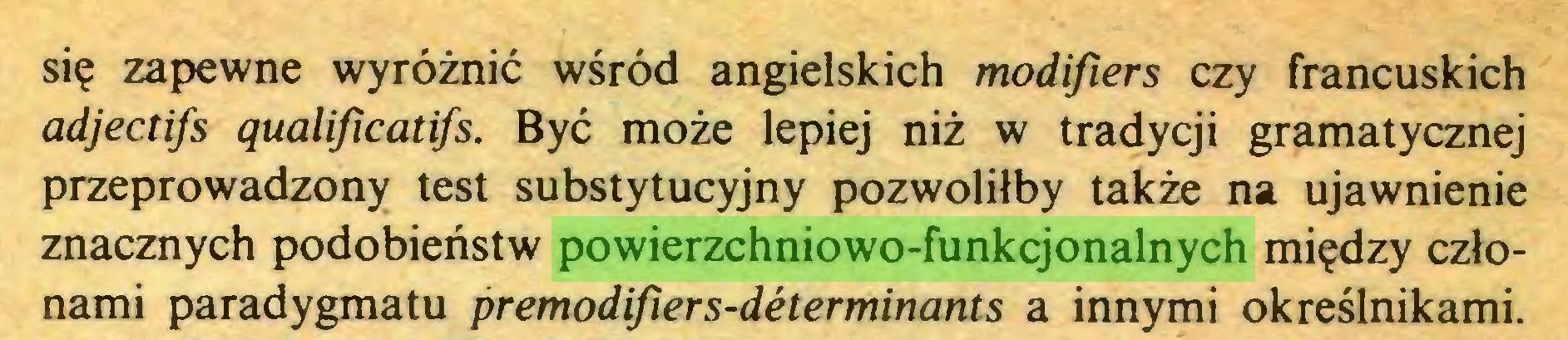 (...) się zapewne wyróżnić wśród angielskich modifiers czy francuskich adjectifs qualificatifs. Być może lepiej niż w tradycji gramatycznej przeprowadzony test substytucyjny pozwoliłby także na ujawnienie znacznych podobieństw powierzchniowo-funkcjonalnych między członami paradygmatu premodifiers-déterminants a innymi określnikami...