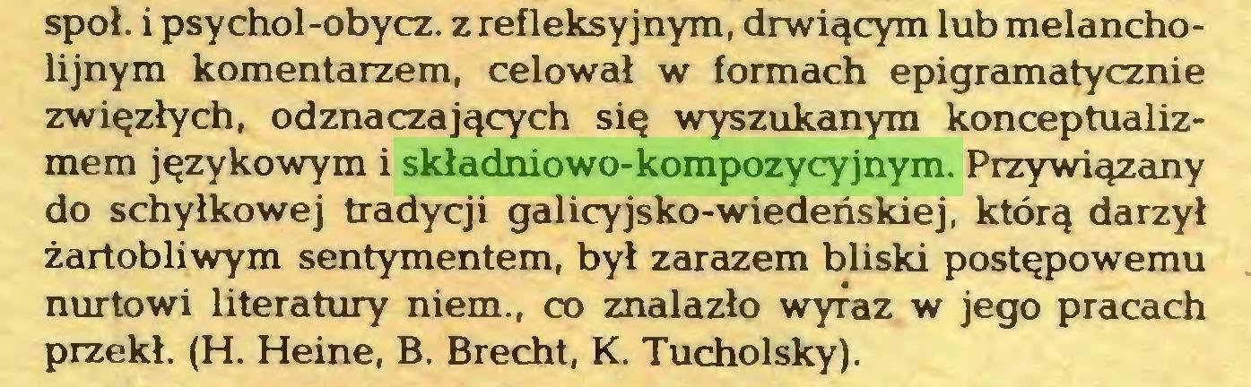 (...) społ. i psychol-obycz. z refleksyjnym, drwiącym lub melancholijnym komentarzem, celował w formach epigramatycznie zwięzłych, odznaczających się wyszukanym konceptualizmem językowym i składniowo-kompozycyjnym. Przywiązany do schyłkowej tradycji galicyjsko-wiedeńskiej, którą darzył żartobliwym sentymentem, był zarazem bliski postępowemu nurtowi literatury niem., co znalazło wyraz w jego pracach przekł. (H. Heine, B. Brecht, K. Tucholsky)...