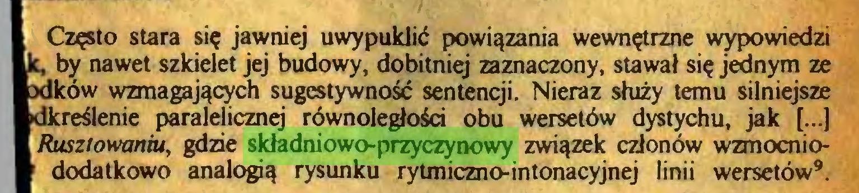 (...) Często stara się jawniej uwypuklić powiązania wewnętrzne wypowiedzi k, by nawet szkielet jej budowy, dobitniej zaznaczony, stawał się jednym ze xlków wzmagających sugestywność sentencji. Nieraz służy temu silniejsze dkreślenie paralelicznęj równoległości obu wersetów dystychu, jak (...) Rusztowaniu, gdzie składniowo-przyczynowy związek członów wzmocnio• dodatkowo analogią rysunku rytmiczno-intonacyjnej linii wersetów9...