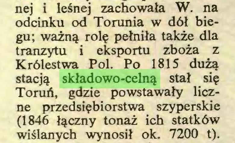 (...) nej i leśnej zachowała W. na odcinku od Torunia w dół biegu; ważną rolę pełniła także dla tranzytu i eksportu zboża z Królestwa Pol. Po 1815 dużą stacją składowo-celną stał się Toruń, gdzie powstawały liczne przedsiębiorstwa szyperskie (1846 łączny tonaż ich statków wiślanych wynosił ok. 7200 t)...