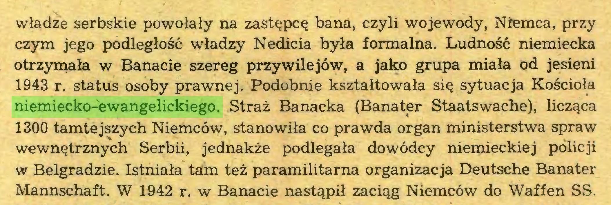 (...) władze serbskie powołały na zastępcę bana, czyli wojewody, Niemca, przy czym jego podległość władzy Nedicia była formalna. Ludność niemiecka otrzymała w Banacie szereg przywilejów, a jako grupa miała od jesieni 1943 r. status osoby prawnej. Podobnie kształtowała się sytuacja Kościoła niemiecko-ewangelickiego. Straż Banacka (Banater Staatswache), licząca 1300 tamtejszych Niemców, stanowiła co prawda organ ministerstwa spraw wewnętrznych Serbii, jednakże podlegała dowódcy niemieckiej policji w Belgradzie. Istniała tam też paramilitarna organizacja Deutsche Banater Mannschaft. W 1942 r. w Banacie nastąpił zaciąg Niemców do Waffen SS...