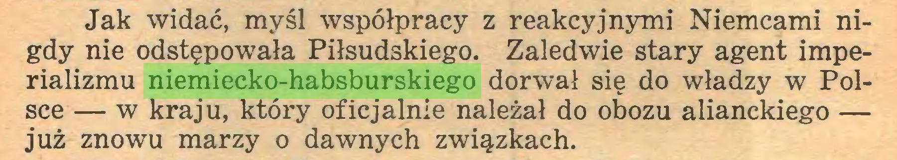 (...) Jak widać, myśl współpracy z reakcyjnymi Niemcami nigdy nie odstępowała Piłsudskiego. Zaledwie stary agent imperializmu niemiecko-habsburskiego dorwał się do władzy w Polsce — w kraju, który oficjalnie należał do obozu alianckiego — już znowu marzy o dawnych związkach...