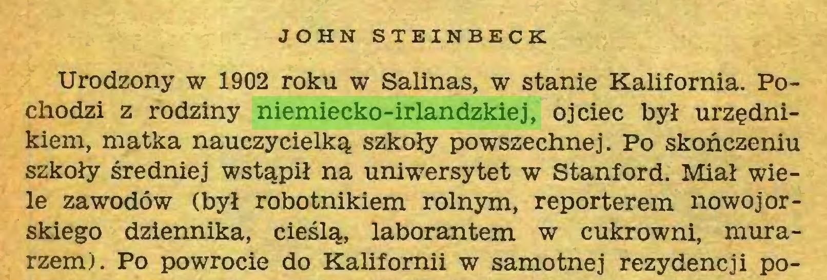 (...) JOHN STEINBECK Urodzony w 1902 roku w Salinas, w stanie Kalifornia. Pochodzi z rodziny niemiecko-irlandzkiej, ojciec był urzędnikiem, matka nauczycielką szkoły powszechnej. Po skończeniu szkoły średniej wstąpił na uniwersytet w Stanford. Miał wiele zawodów (był robotnikiem rolnym, reporterem nowojorskiego dziennika, cieślą, laborantem w cukrowni, murarzem). Po powrocie do Kalifornii w samotnej rezydencji po...