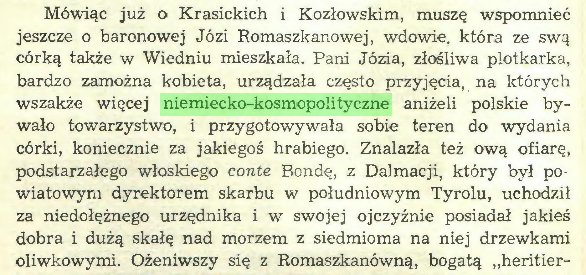 """(...) Mówiąc już o Krasickich i Kozłowskim, muszę wspomnieć jeszcze o baronowej Józi Romaszkanowej, wdowie, która ze swą córką także w Wiedniu mieszkała. Pani Józia, złośliwa plotkarka, bardzo zamożna kobieta, urządzała często przyjęcia, na których wszakże więcej niemiecko-kosmopolityczne aniżeli polskie bywało towarzystwo, i przygotowywała sobie teren do wydania córki, koniecznie za jakiegoś hrabiego. Znalazła też ową ofiarę, podstarzałego włoskiego conte Bondę, z Dalmacji, który był powiatowym dyrektorem skarbu w południowym Tyrolu, uchodził za niedołężnego urzędnika i w swojej ojczyźnie posiadał jakieś dobra i dużą skałę nad morzem z siedmioma na niej drzewkami oliwkowymi. Ożeniwszy się z Romaszkanówną, bogatą """"heritier..."""