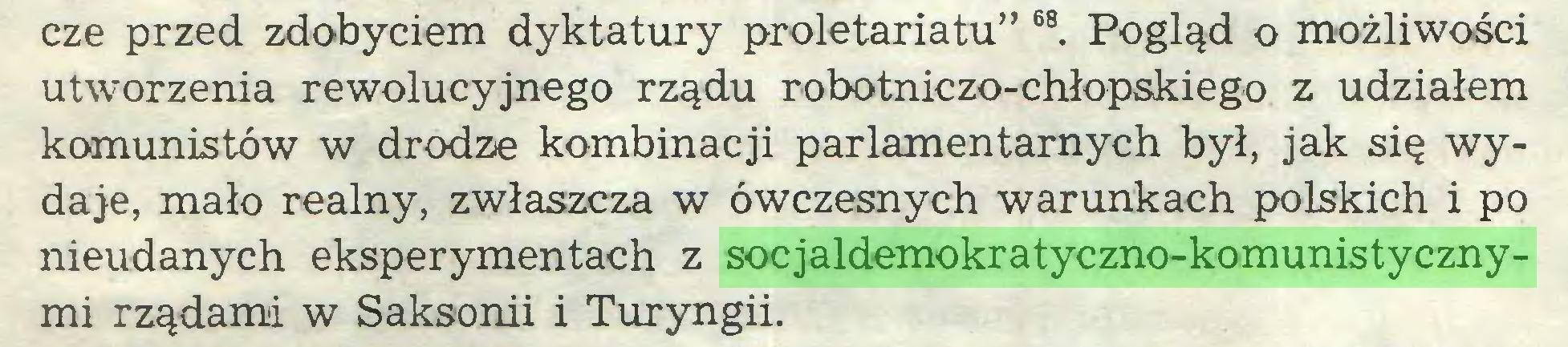 """(...) cze przed zdobyciem dyktatury proletariatu"""" 68. Pogląd o możliwości utworzenia rewolucyjnego rządu robotniczo-chłopskiego z udziałem komunistów w drodze kombinacji parlamentarnych był, jak się wydaje, mało realny, zwłaszcza w ówczesnych warunkach polskich i po nieudanych eksperymentach z socjaldemokratyczno-komunistycznymi rządami w Saksonii i Turyngii..."""