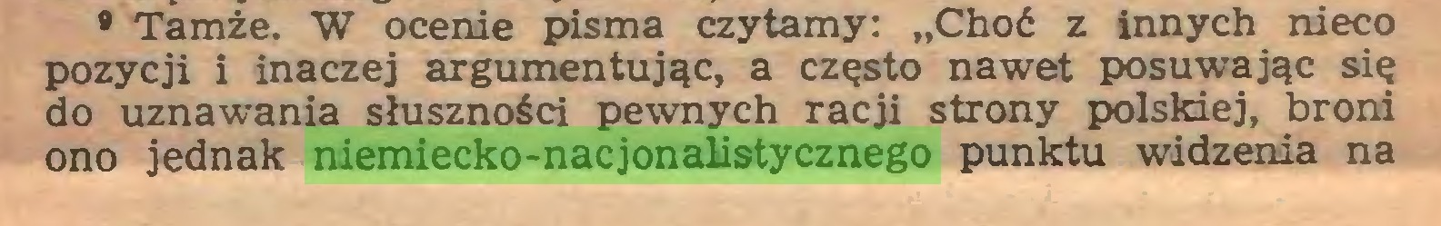 """(...) • Tamże. W ocenie pisma czytamy: """"Choć z innych nieco pozycji i inaczej argumentując, a często nawet posuwając się do uznawania słuszności pewnych racji strony polskiej, broni ono jednak niemiecko-nacjonalistycznego punktu widzenia na..."""