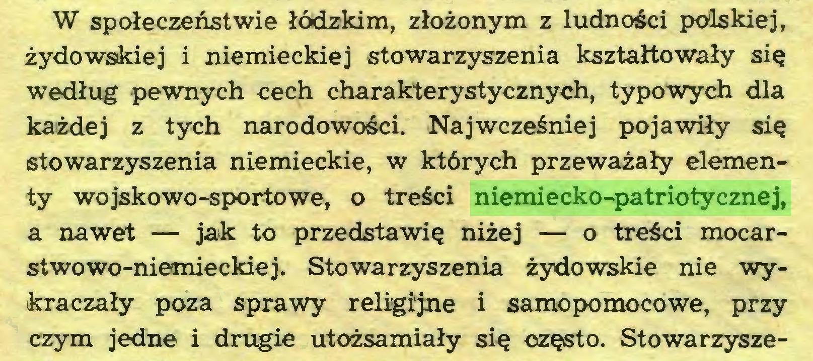 (...) W społeczeństwie łódzkim, złożonym z ludności polskiej, żydowskiej i niemieckiej stowarzyszenia kształtowały się według pewnych cech charakterystycznych, typowych dla każdej z tych narodowości. Najwcześniej pojawiły się stowarzyszenia niemieckie, w których przeważały elementy wojskowo-sportowe, o treści niemiecko-patriotycznej, a nawet — jak to przedstawię niżej — o treści mocarstwowo-niemieckiej. Stowarzyszenia żydowskie nie wykraczały poza sprawy religijne i samopomocowe, przy czym jedne i drugie utożsamiały się często. Stowarzysze...