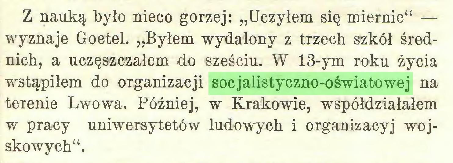 """(...) Z nauką było nieco gorzej: """"Uczyłem się miernie"""" — wyznaje Goetel. """"Byłem wydalony z trzech szkół średnich, a uczęszczałem do sześciu. W 13-ym roku życia wystąpiłem do organizacji socjalistyczno-oświatowej na terenie Lwowa. Później, w Krakowie, współdziałałem w pracy uniwersytetów ludowych i organizacyj wojskowych""""..."""