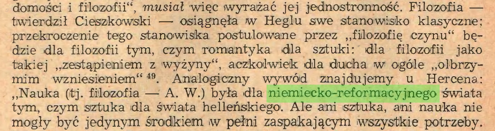 """(...) domości i filozofii"""", musiał więc wyrażać jej jednostronność. Filozofia — twierdził Cieszkowski — osiągnęła w Heglu swe stanowisko klasyczne; przekroczenie tego stanowiska postulowane przez """"filozofię czynu"""" będzie dla filozofii tym, czym romantyka dla sztuki: dla filozofii jako takiej """"zestąpieniem z wyżyny"""", aczkolwiek dla ducha w ogóle """"olbrzymim wzniesieniem""""49. Analogiczny wywód znajdujemy u Hercena: """"Nauka (tj. filozofia — A. W.) była dla niemiecko-reformacyjnego świata tym, czym sztuka dla świata helleńskiego'. Ale ani sztuka, ani nauka nie mogły być jedynym środkiem w pełni zaspakającym wszystkie potrzeby..."""