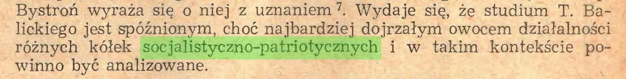 (...) Bystroń wyraża się o niej z uznaniem7. Wydaje się, że studium T. Balickiego jest spóźnionym, choć najbardziej dojrzałym owocem działalności różnych kółek socjalistyczno-patriotycznych i w takim kontekście powinno być analizowane...
