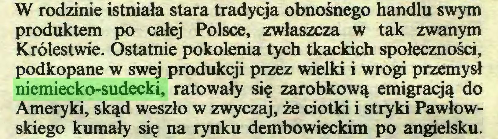(...) W rodzinie istniała stara tradycja obnośnego handlu swym produktem po całej Polsce, zwłaszcza w tak zwanym Królestwie. Ostatnie pokolenia tych tkackich społeczności, podkopane w swej produkcji przez wielki i wrogi przemysł niemiecko-sudecki, ratowały się zarobkową emigracją do Ameryki, skąd weszło w zwyczaj, że ciotki i stryki Pawłowskiego kumały się na rynku dembowieckim po angielsku...