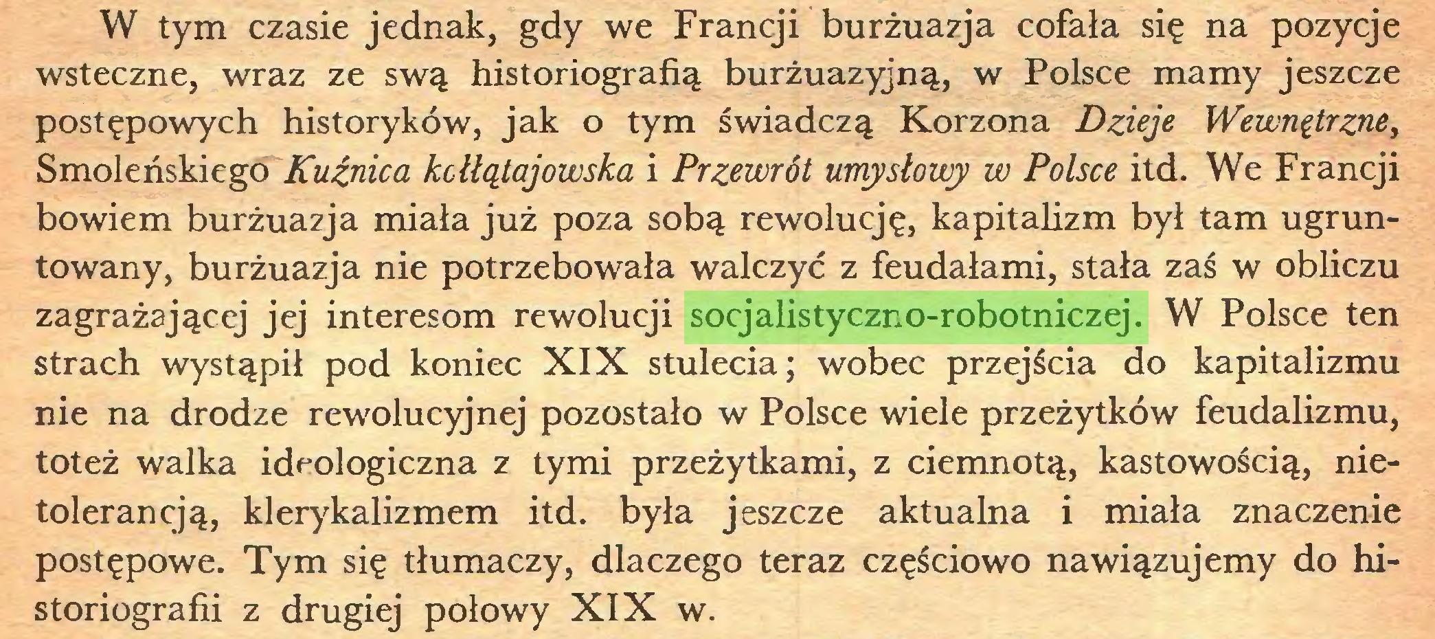 (...) W tym czasie jednak, gdy we Francji burżuazja cofała się na pozycje wsteczne, wraz ze swą historiografią burżuazyjną, w Polsce mamy jeszcze postępowych historyków, jak o tym świadczą Korzona Dzieje Wewnętrzne, Smoleńskiego Kuźnica kcłłątajowska i Przewrót umysłowy w Polsce itd. We Francji bowiem burżuazja miała już poza sobą rewolucję, kapitalizm był tam ugruntowany, burżuazja nie potrzebowała walczyć z feudałami, stała zaś w obliczu zagrażającej jej interesom rewolucji socjalistyczno-robotniczej. W Polsce ten strach wystąpił pod koniec XIX stulecia; wobec przejścia do kapitalizmu nie na drodze rewolucyjnej pozostało w Polsce wiele przeżytków feudalizmu, toteż walka ideologiczna z tymi przeżytkami, z ciemnotą, kastowością, nietolerancją, klerykalizmem itd. była jeszcze aktualna i miała znaczenie postępowe. Tym się tłumaczy, dlaczego teraz częściowo nawiązujemy do historiografii z drugiej połowy XIX w...