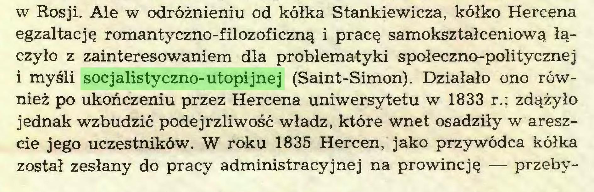 (...) w Rosji. Ale w odróżnieniu od kółka Stankiewicza, kółko Hercena egzaltację romantyczno-filozoficzną i pracę samokształceniową łączyło z zainteresowaniem dla problematyki społeczno-politycznej i myśli socjalistyczno-utopijnej (Saint-Simon). Działało ono również po ukończeniu przez Hercena uniwersytetu w 1833 r.; zdążyło jednak wzbudzić podejrzliwość władz, które wnet osadziły w areszcie jego uczestników. W roku 1835 Hercen, jako przywódca kółka został zesłany do pracy administracyjnej na prowincję — przeby...