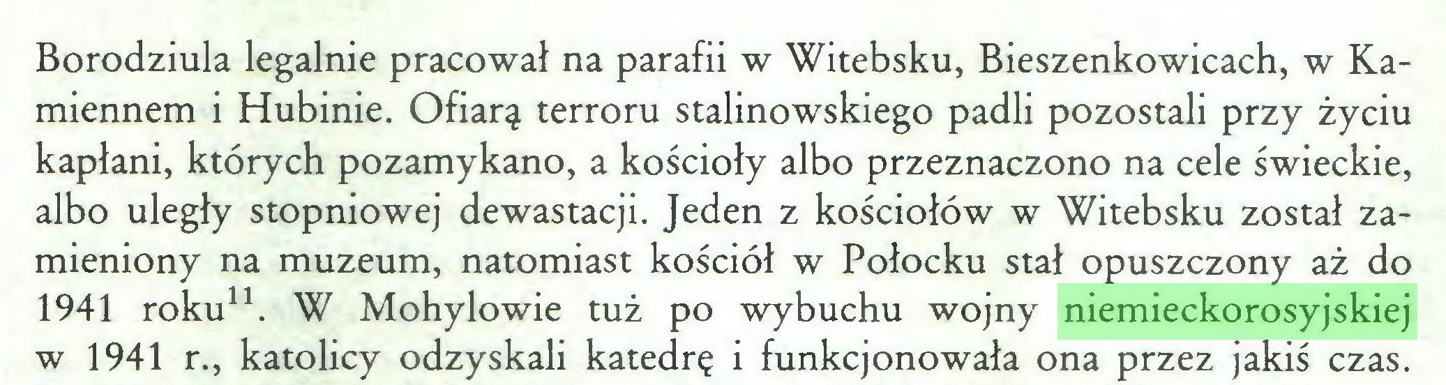 (...) Borodziula legalnie pracował na parafii w Witebsku, Bieszenkowicach, w Kamiennem i Hubinie. Ofiarą terroru stalinowskiego padli pozostali przy życiu kapłani, których pozamykano, a kościoły albo przeznaczono na cele świeckie, albo uległy stopniowej dewastacji. Jeden z kościołów w Witebsku został zamieniony na muzeum, natomiast kościół w Połocku stał opuszczony aż do 1941 roku11. W Mohylowie tuż po wybuchu wojny niemieckorosyjskiej w 1941 r., katolicy odzyskali katedrę i funkcjonowała ona przez jakiś czas...