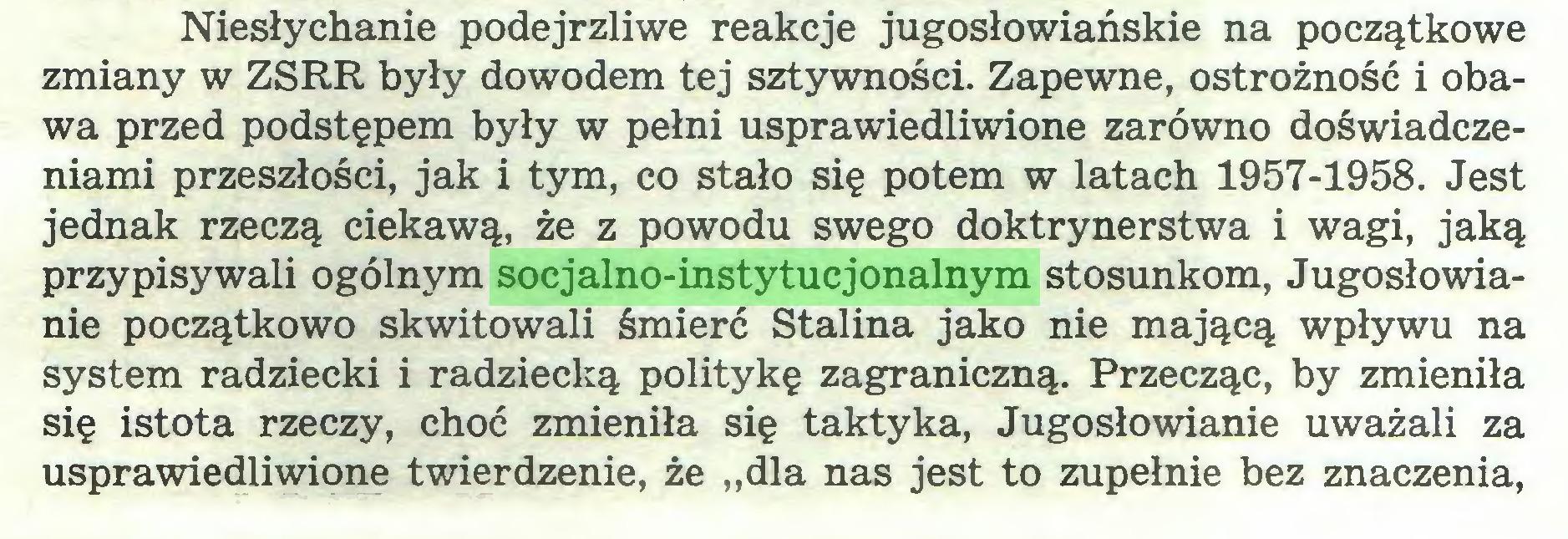 """(...) Niesłychanie podejrzliwe reakcje jugosłowiańskie na początkowe zmiany w ZSRR były dowodem tej sztywności. Zapewne, ostrożność i obawa przed podstępem były w pełni usprawiedliwione zarówno doświadczeniami przeszłości, jak i tym, co stało się potem w latach 1957-1958. Jest jednak rzeczą ciekawą, że z powodu swego doktrynerstwa i wagi, jaką przypisywali ogólnym socjalno-instytucjonalnym stosunkom, Jugosłowianie początkowo skwitowali śmierć Stalina jako nie mającą wpływu na system radziecki i radziecką politykę zagraniczną. Przecząc, by zmieniła się istota rzeczy, choć zmieniła się taktyka, Jugosłowianie uważali za usprawiedliwione twierdzenie, że """"dla nas jest to zupełnie bez znaczenia,..."""
