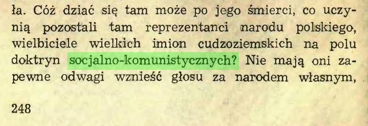 (...) ła. Cóż dziać się tam może po jego śmierci, co uczynią pozostali tam reprezentanci narodu polskiego, wielbiciele wielkich imion cudzoziemskich na polu doktryn socjalno-komunistycznych? Nie mają oni zapewne odwagi wznieść głosu za narodem własnym, 248...