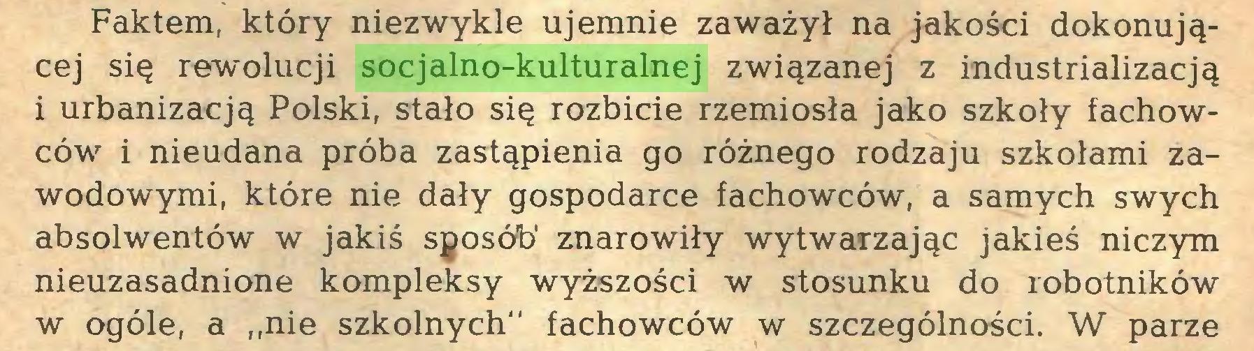 """(...) Faktem, który niezwykle ujemnie zaważył na jakości dokonującej się rewolucji socjalno-kulturalnej związanej z industrializacją i urbanizacją Polski, stało się rozbicie rzemiosła jako szkoły fachowców i nieudana próba zastąpienia go różnego rodzaju szkołami zawodowymi, które nie dały gospodarce fachowców, a samych swych absolwentów w jakiś sposób' znarowiły wytwarzając jakieś niczym nieuzasadnione kompleksy wyższości w stosunku do robotników w ogóle, a """"nie szkolnych"""" fachowców w szczególności. W parze..."""