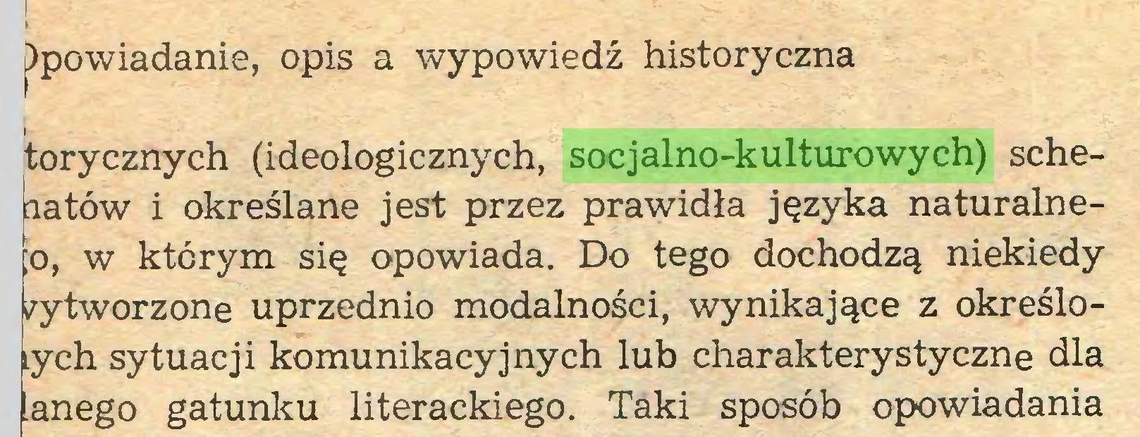 (...) )powiadanie, opis a wypowiedź historyczna torycznych (ideologicznych, socjalno-kulturowych) schematów i określane jest przez prawidła języka naturalneIo, w którym się opowiada. Do tego dochodzą niekiedy wytworzone uprzednio modalności, wynikające z określoych sytuacji komunikacyjnych lub charakterystyczne dla anego gatunku literackiego. Taki sposób opowiadania...