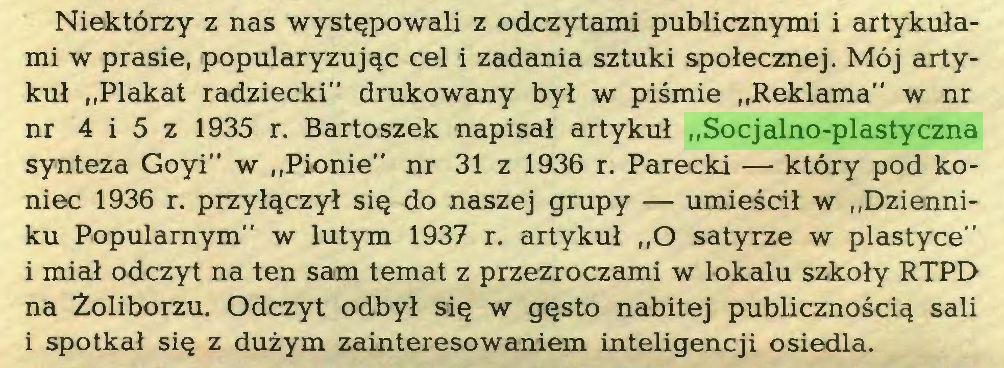 """(...) Niektórzy z nas występowali z odczytami publicznymi i artykułami w prasie, popularyzując cel i zadania sztuki społecznej. Mój artykuł """"Plakat radziecki"""" drukowany był w piśmie """"Reklama"""" w nr nr 4 i 5 z 1935 r. Bartoszek napisał artykuł """"Socjalno-plastyczna synteza Goyi"""" w """"Pionie"""" nr 31 z 1936 r. Parecki — który pod koniec 1936 r. przyłączył się do naszej grupy — umieścił w """"Dzienniku Popularnym"""" w lutym 1937 r. artykuł """"O satyrze w plastyce"""" i miał odczyt na ten sam temat z przezroczami w lokalu szkoły RTPD na Żoliborzu. Odczyt odbył się w gęsto nabitej publicznością sali i spotkał się z dużym zainteresowaniem inteligencji osiedla..."""
