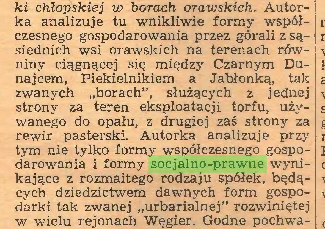 """(...) ki chłopskiej w horach orawskich. Autorka analizuje tu wnikliwie formy współczesnego gospodarowania przez górali z sąsiednich wsi orawskich na terenach równiny ciągnącej się między Czarnym Dunajcem, Piekielnikiem a Jabłonką, tak zwanych """"borach"""", służących z jednej strony za teren eksploatacji torfu, używanego do opału, z drugiej zaś strony za rewir pasterski. Autorka analizuje przy tym nie tylko formy współczesnego gospodarowania i formy socjalno-prawne wynikające z rozmaitego rodzaju spółek, będących dziedzictwem dawnych form gospodarki tak zwanej """"urbarialnej"""" rozwiniętej w wielu rejonach Węgier. Godne pochwa..."""