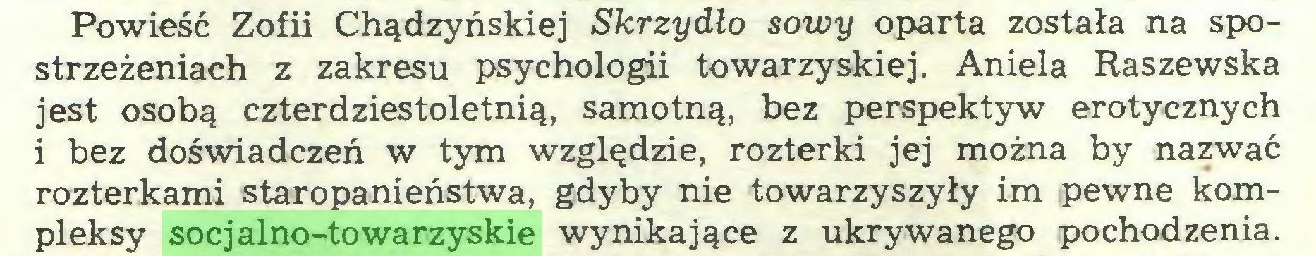 (...) Powieść Zofii Chądzyńskiej Skrzydło sowy oparta została na spostrzeżeniach z zakresu psychologii towarzyskiej. Aniela Raszewska jest osobą czterdziestoletnią, samotną, bez perspektyw erotycznych i bez doświadczeń w tym względzie, rozterki jej można by nazwać rozterkami staropanieństwa, gdyby nie towarzyszyły im pewne kompleksy socjalno-towarzyskie wynikające z ukrywanego pochodzenia...