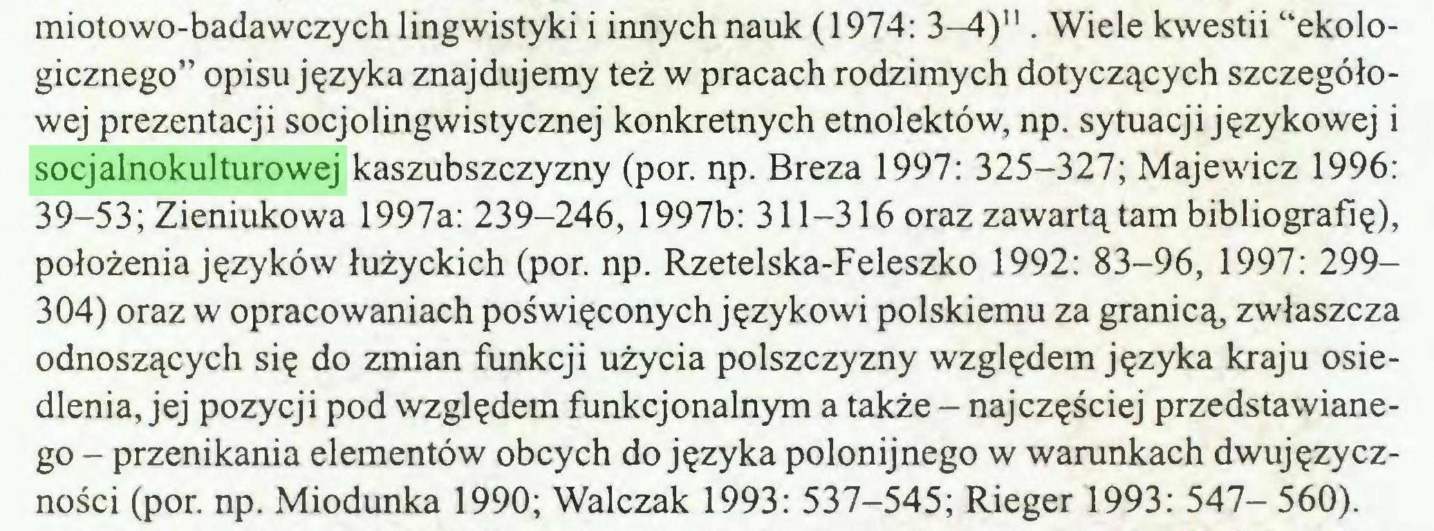 """(...) miotowo-badawczych lingwistyki i innych nauk (1974: 3—4)"""" . Wiele kwestii """"ekologicznego"""" opisu języka znajdujemy też w pracach rodzimych dotyczących szczegółowej prezentacji socjolingwistycznej konkretnych etnolektów, np. sytuacji językowej i socjalnokulturowej kaszubszczyzny (por. np. Breza 1997: 325-327; Majewicz 1996: 39-53; Zieniukowa 1997a: 239-246, 1997b: 311-316 oraz zawartą tam bibliografię), położenia języków łużyckich (por. np. Rzetelska-Feleszko 1992: 83-96, 1997: 299304) oraz w opracowaniach poświęconych językowi polskiemu za granicą, zwłaszcza odnoszących się do zmian funkcji użycia polszczyzny względem języka kraju osiedlenia, jej pozycji pod względem funkcjonalnym a także - najczęściej przedstawianego - przenikania elementów obcych do języka polonijnego w warunkach dwujęzyczności (por. np. Miodunka 1990; Walczak 1993: 537-545; Rieger 1993: 547- 560)..."""