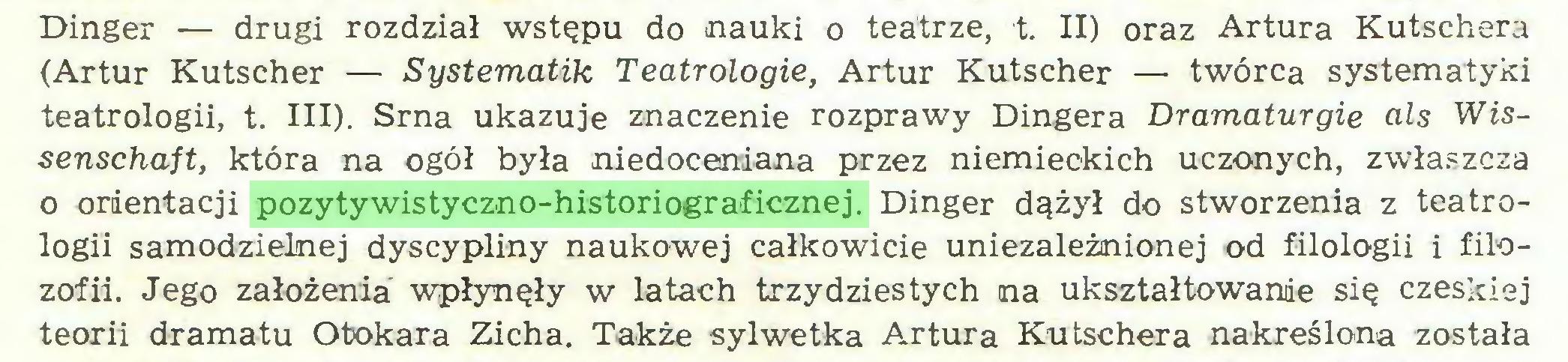 (...) Dinger — drugi rozdział wstępu do nauki o teatrze, t. II) oraz Artura Kutschera (Artur Kutscher — Systematik Teatrologie, Artur Kutscher — twórca systematyki teatrologii, t. III). Srna ukazuje znaczenie rozprawy Dingera Dramaturgie als Wissenschaft, która na ogół była niedoceniana przez niemieckich uczonych, zwłaszcza o orientacji pozytywistyczno-historiograficznej. Dinger dążył do stworzenia z teatrologii samodzielnej dyscypliny naukowej całkowicie uniezależnionej od filologii i filozofii. Jego założenia wpłynęły w latach trzydziestych na ukształtowanie się czeskiej teorii dramatu Otokara Zicha. Także sylwetka Artura Kutschera nakreślona została...