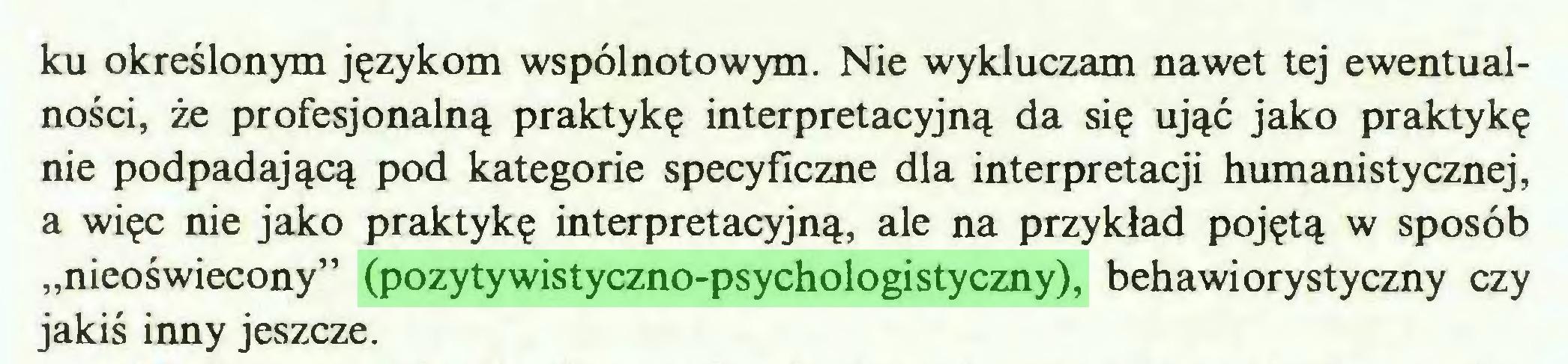 """(...) ku określonym językom wspólnotowym. Nie wykluczam nawet tej ewentualności, że profesjonalną praktykę interpretacyjną da się ująć jako praktykę nie podpadającą pod kategorie specyficzne dla interpretacji humanistycznej, a więc nie jako praktykę interpretacyjną, ale na przykład pojętą w sposób """"nieoświecony"""" (pozytywistyczno-psychologistyczny), behawiorystyczny czy jakiś inny jeszcze..."""