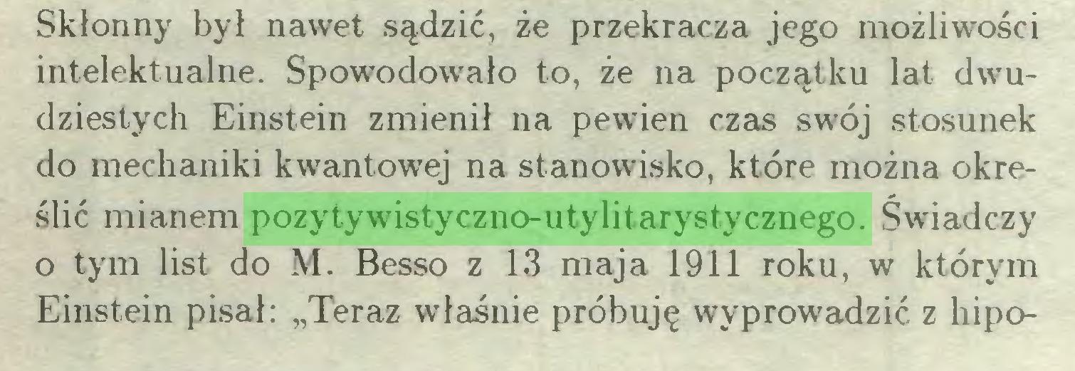 """(...) Skłonny był nawet sądzić, że przekracza jego możliwości intelektualne. Spowodowało to, że na początku lat dwudziestych Einstein zmienił na pewien czas swój stosunek do mechaniki kwantowej na stanowisko, które można określić mianem pozytywistyczno-utylitarystycznego. Świadczy o tym list do M. Besso z 13 maja 1911 roku, w którym Einstein pisał: """"Teraz właśnie próbuję wyprowadzić z hipo..."""