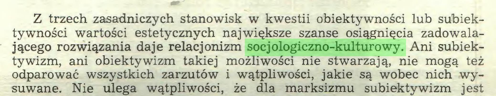 (...) Z trzech zasadniczych stanowisk w kwestii obiektywności lub subiektywności wartości estetycznych największe szanse osiągnięcia zadowalającego rozwiązania daje relacjonizm socjologiczno-kulturowy. Ani subiektywizm, ani obiektywizm takiej możliwości nie stwarzają, nie mogą też odparować wszystkich zarzutów i wątpliwości, jakie są wobec nich wysuwane. Nie ulega wątpliwości, że dla marksizmu subiektywizm jest...
