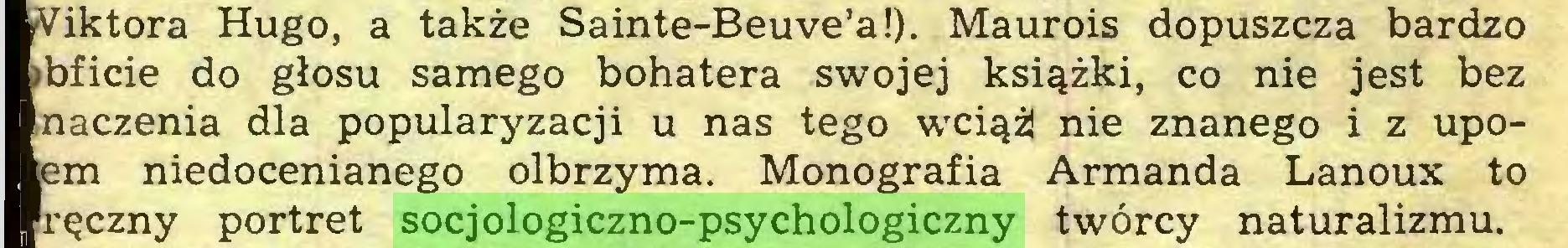 (...) Viktora Hugo, a także Sainte-Beuve'a!). Maurois dopuszcza bardzo »bficie do głosu samego bohatera swojej książki, co nie jest bez naczenia dla popularyzacji u nas tego wciąż nie znanego i z upoem niedocenianego olbrzyma. Monografia Armanda Lanoux to ręczny portret socjologiczno-psychologiczny twórcy naturalizmu...