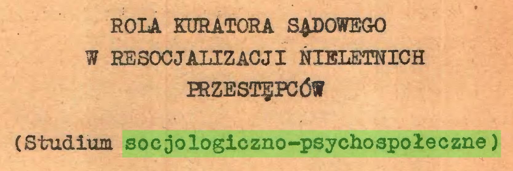 (...) ROLA KURATORA SADOWEGO W RESOCJALIZACJI NIELETNICH PRZESTĘPCÓW (Studium socjologiczno-psychospołeczne)...