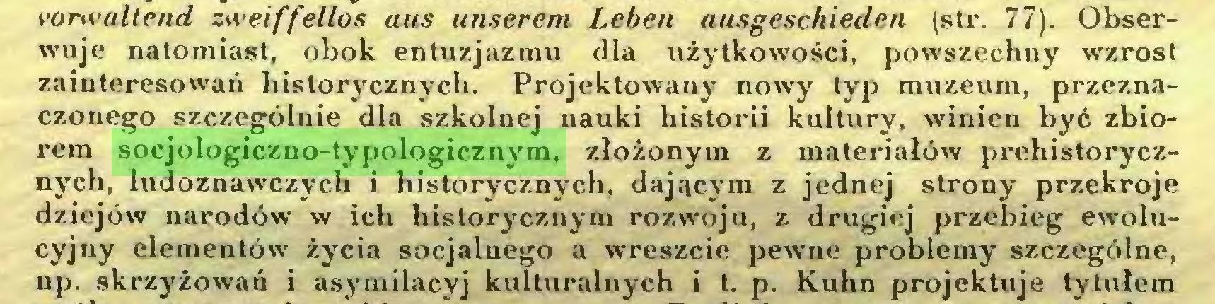 (...) vorwaltend zweiffellos aus unserem Leben ausgeschieden (str. 77). Obserwuje natomiast, obok entuzjazmu dla użytkowości, powszechny wzrost zainteresowań historycznych. Projektowany nowy typ muzeum, przeznaczonego szczególnie dla szkolnej nauki historii kultury, winien być zbiorem socjologiczno-typologicznym, złożonym z materiałów prehistorycznych, ludoznawczych i historycznych, dającym z jednej strony przekroje dziejów narodów w ich historycznym rozwoju, z drugiej przebieg ewolucyjny elementów' życia socjalnego a wreszcie pewne problemy szczególne, np. skrzyżowań i asymilacyj kulturalnych i t. p. Kuhn projektuje tytułem...
