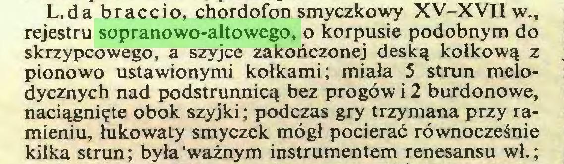 (...) L.da braccio, chordofon smyczkowy XV-XVII w., rejestru sopranowo-altowego, o korpusie podobnym do skrzypcowego, a szyjce zakończonej deską kołkową z pionowo ustawionymi kołkami; miała 5 strun melodycznych nad podstrunnicą bez progów i 2 burdonowe, naciągnięte obok szyjki; podczas gry trzymana przy ramieniu, łukowaty smyczek mógł pocierać równocześnie kilka strun; była'ważnym instrumentem renesansu wł.;...