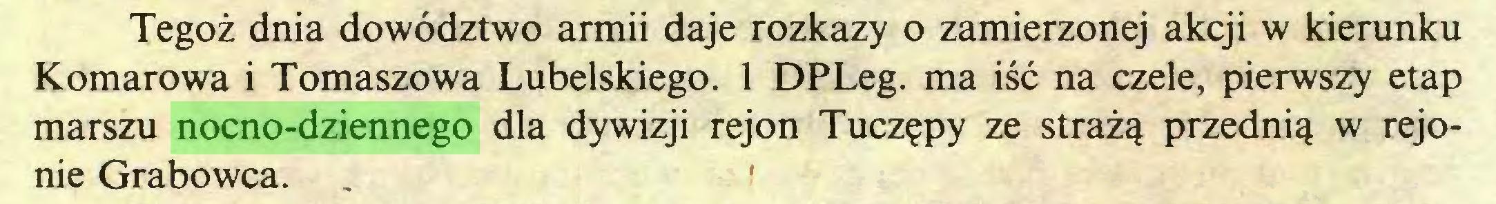 (...) Tegoż dnia dowództwo armii daje rozkazy o zamierzonej akcji w kierunku Komarowa i Tomaszowa Lubelskiego. 1 DPLeg. ma iść na czele, pierwszy etap marszu nocno-dziennego dla dywizji rejon Tuczępy ze strażą przednią w rejonie Grabowca...