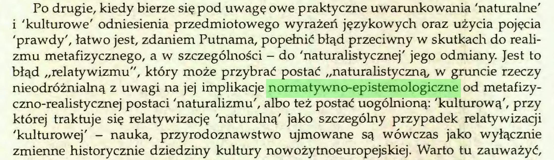 """(...) Po drugie, kiedy bierze się pod uwagę owe praktyczne uwarunkowania 'naturalne' i 'kulturowe' odniesienia przedmiotowego wyrażeń językowych oraz użycia pojęcia 'prawdy', łatwo jest, zdaniem Putnama, popełnić błąd przeciwny w skutkach do realizmu metafizycznego, a w szczególności - do 'naturalistycznej' jego odmiany. Jest to błąd """"relatywizmu"""", który może przybrać postać """"naturalistyczną, w gruncie rzeczy nieodróżnialną z uwagi na jej implikacje normatywno-epistemologiczne od metafizyczno-realistycznej postaci 'naturalizmu', albo też postać uogólnioną: 'kulturową', przy której traktuje się relatywizację 'naturalną' jako szczególny przypadek relatywizacji 'kulturowej' - nauka, przyrodoznawstwo ujmowane są wówczas jako wyłącznie zmienne historycznie dziedziny kultury nowożytnoeuropejskiej. Warto tu zauważyć,..."""