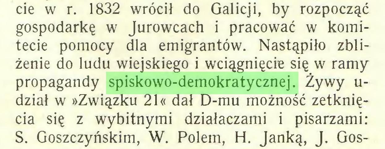 (...) cie w r. 1832 wrócił do Galicji, by rozpocząć gospodarkę w Jurowcach i pracować w komitecie pomocy dla emigrantów. Nastąpiło zbliżenie do ludu wiejskiego i wciągnięcie się w ramy propagandy spiskowo-demokratycznej. Żywy udział w »Związku 21« dał D-mu możność zetknięcia się z wybitnymi działaczami i pisarzami: S. Goszczyńskim, W. Polem, H. Janką, J. Gos...