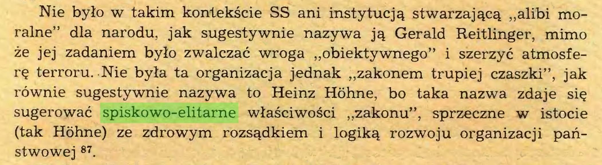 """(...) Nie bylo w takim kontekscie SS ani instytuej^ stwarzaj^c^ """"alibi moraine"""" dla narodu, jak sugestywnie nazywa j^ Gerald Reitlinger, mimo ze jej zadaniem bylo zwalczac wroga """"obiektywnego"""" i szerzyc atmosfere terroru. Nie byla ta organizaeja jednak ,,zakonem trupiej czaszki"""", jak röwnie sugestywnie nazywa to Heinz Höhne, bo taka nazwa zdaje sie sugerowac spiskowo-elitarne wlasciwosci """"zakonu"""", sprzeczne w istocie (tak Höhne) ze zdrowym rozs^dkiem i logik^ rozwoju organizaeji panstwowej 87..."""