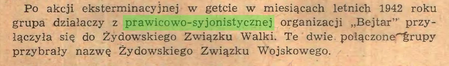 """(...) Po akcji eksterminacyjnej w getcie w miesiącach letnich 1942 roku grupa działaczy z prawicowo-syjonistycznej organizacji """"Bejtar"""" przyłączyła się do Żydowskiego Związku Walki. Te dwie. połączone^rupy przybrały nazwę Żydowskiego Związku Wojskowego..."""