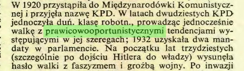 (...) W 1920 przystąpiła do Międzynarodówki Komunistycznej i przyjęła nazwę KPD. W latach dwudziestych KPD jednoczyła duń. klasę robotn., prowadząc jednocześnie walkę z prawicowooportunistycznymi tendencjami występującymi w jej szeregach; 1932 uzyskała dwa mandaty w parlamencie. Na początku lat trzydziestych (szczególnie po dojściu Hitlera do władzy) wysunęła hasło walki z faszyzmem i groźbą wojny. Po inwazji...
