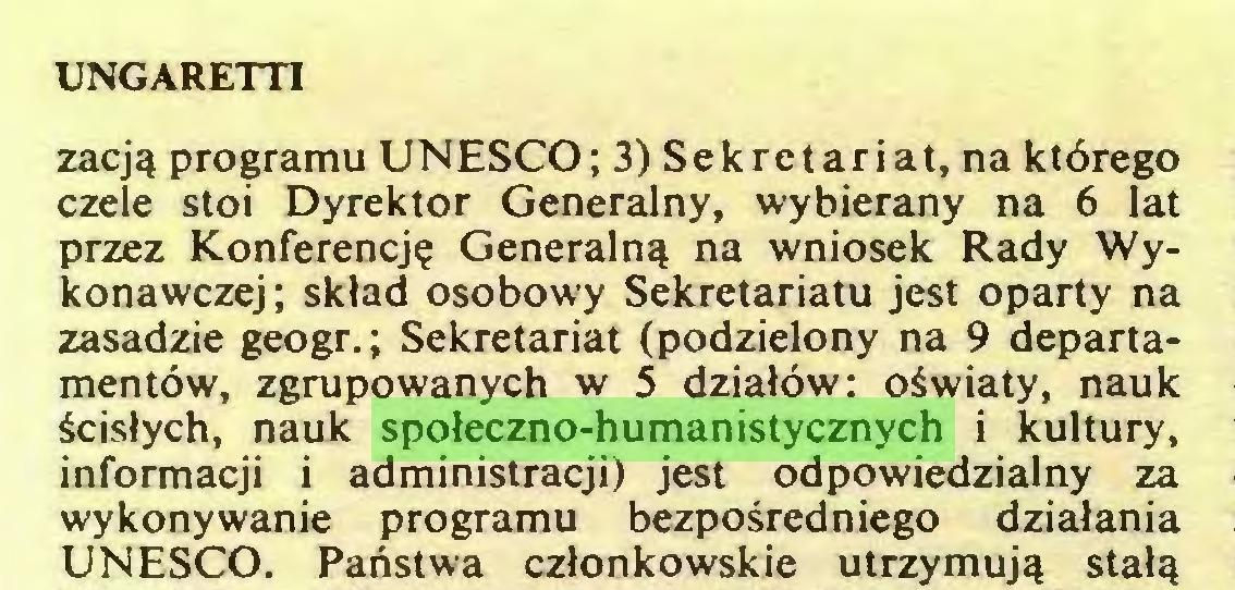 (...) UNGARETTI zacją programu UNESCO; 3) Sekretariat, na którego czele stoi Dyrektor Generalny, wybierany na 6 lat przez Konferencję Generalną na wniosek Rady Wykonawczej; skład osobowy Sekretariatu jest oparty na zasadzie geogr.; Sekretariat (podzielony na 9 departamentów, zgrupowanych w 5 działów: oświaty, nauk ścisłych, nauk społeczno-humanistycznych i kultury, informacji i administracji) jest odpowiedzialny za wykonywanie programu bezpośredniego działania UNESCO. Państwa członkowskie utrzymują stałą...